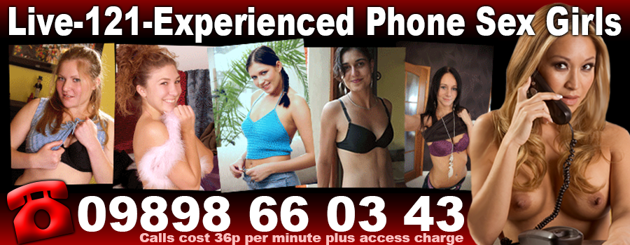 live-121-experienced phone sex girls - 09898 66 03 43 - calls cost 36p per minute plus access charge