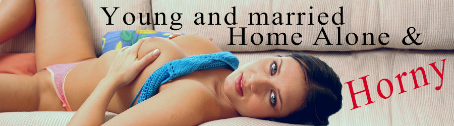 Young and married, Home alone and horny