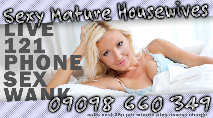 Sexy Mature Housewives, Live, 121 phone sex wank. 09098 660 349 - calls cost 36p per minute plus access charge